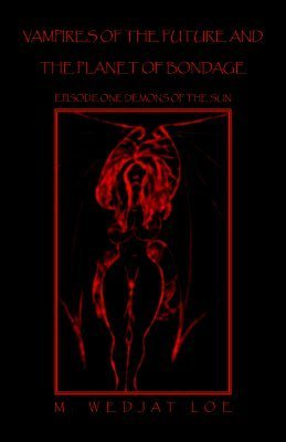 Vampire of the Future And the Planet of Bondage: Episode One Demons of the Sun  by  M. WEDJAT LOE