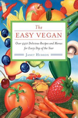 The Easy Vegan: Over 440 Delicious Recipes and Menus for Every Day of the Year Janet Hudson