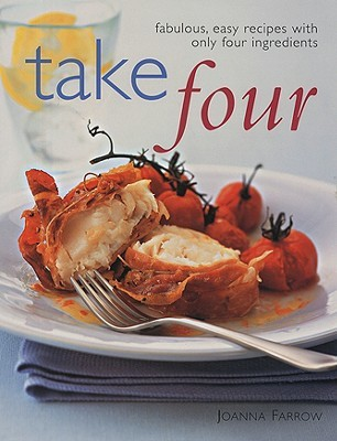 Take Four: Fabulous, Easy Recipes with Only Four Ingredients Joanna Farrow