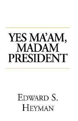 Yes, Maam, Madam President Edward S. Heyman
