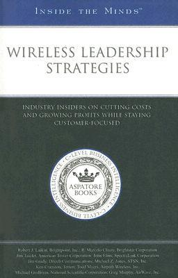 Wireless Leadership Strategies: Industry Insiders on Cutting Costs and Growing Profits While Staying Customer-Focused  by  Aspatore Books