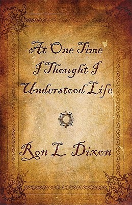 At One Time I Thought I Understood Life  by  Ron L. Dixon