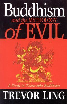 Buddhism and the Mythology of Evil: A Study in Theravada Buddhism  by  Trevor O. Ling