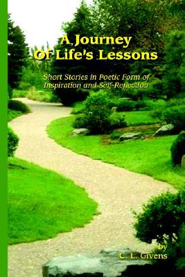 A Journey of Lifes Lessons: Short Stories in Poetic Form of Inspiration and Self-Reflection  by  C.L. Givens