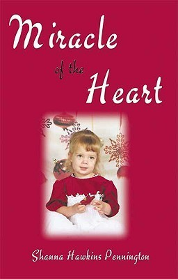 Miracle of the Heart: The True Story of One Little Girls Gift of Life Shanna Hawkins Pennington