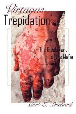 Virtuous Trepidation: The Black Hand of the Mafia  by  Carl E. Prichard
