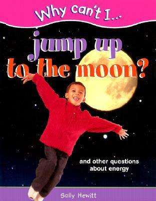 Why Cant I... Jump Up to the Moon?: And Other Questions about Energy  by  Sally Hewitt