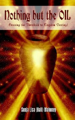 Nothing But the Oil: Crossing the Threshold to Kingdom Destiny! Sonja Lisa Mahoney