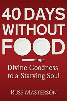40 Days Without Food: Divine Goodness to a Starving Soul Russ Masterson