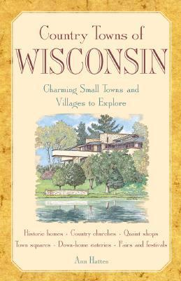 Country Towns of Wisconsin: Charming Small Towns and Villages to Explore  by  Ann Hattes