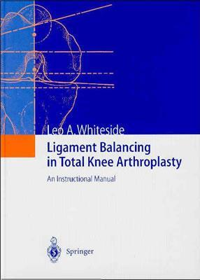 Ligament Balancing in Total Knee Arthroplasty: An Instructional Manual  by  Leo A. Whiteside