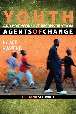 Youth and Post-Conflict Reconstruction: Agents of Change Stephanie Schwartz