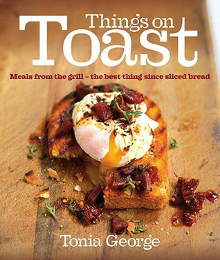 Things on Toast: Meals from the grill - the best thing since sliced bread  by  Tonia George