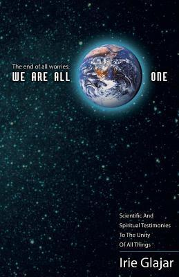The End of All Worries: We Are All One: Scientific and Spiritual Testimonies to the Unity of All Things  by  Irie Glajar
