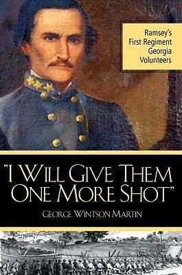 I Will Give Them One More Shot: Ramseys 1st Regiment Georgia Volunteers George Winston Martin