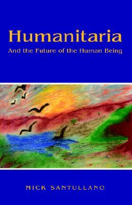 Humanitaria- And the Future of the Human Being  by  Mick Santullano