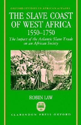 The Slave Coast Of West Africa 1550 1750: The Impact Of The Atlantic Slave Trade On An African Society Robin Law