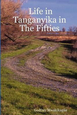 Life In Tanganyika In The Fifties: My Reflections And Narratives From The White Settler Community And Others: With Photos Godfrey Mwakikagile