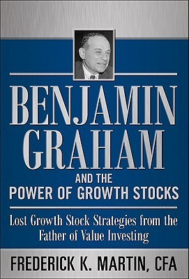 Benjamin Graham and the Power of Growth Stocks: Lost Growth Stock Strategies from the Father of Value Investing Frederick K. Martin