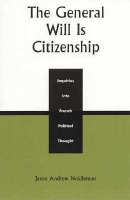 The General Will Is Citizenship: Inquiries Into French Political Thought  by  Jason Andrew Neidleman