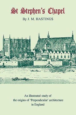 St Stephens Chapel: And Its Place in the Development of Perpendicular Style in England  by  Maurice Hastings