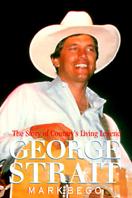 George Strait: The Story of Countrys Living Legend: The Story of Countrys Living Legend Mark Bego