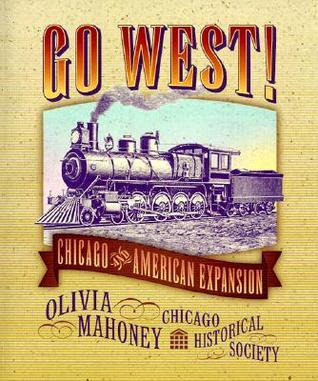 Go West!: Chicago and American Expansion  by  Olivia Mahoney