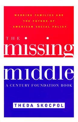 The Missing Middle: Working Families and the Future of American Social Policy Theda Skocpol