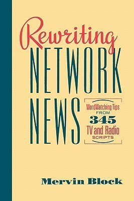 Rewriting Network News: Wordwatching Tips from 345 TV and Radio Scripts  by  Mervin Block