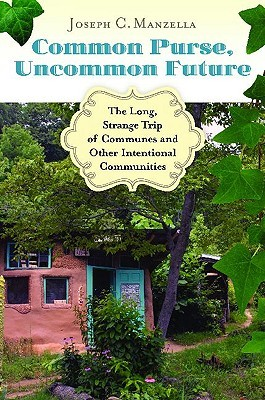 Common Purse Uncommon Future: The Long Strange Trip of Communes and Other Intentional Communities  by  Joseph C. Manzella