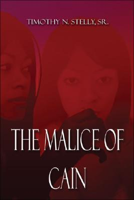 The Malice of Cain Timothy N. Stelly Sr.
