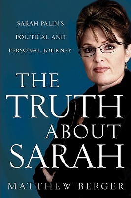 The Truth about Sarah: Sarah Palins Political and Personal Journey Matthew Berger
