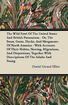 The Wild Fowl Of The United States And British Possessions - Or, The Swan, Geese, Ducks, And Mergansers Of North America - With Accounts Of Their Habits, Nesting, Migrations, And Dispersions, Together With Descriptions Of The Adults And Young  by  Daniel Giraud Elliot