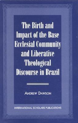 The Birth and Impact of the Base Ecclesial Community: And Liberative Theological Discourse in Brazil Andrew Dawson