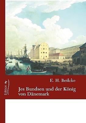 Jes Bundsen Und Der Konig Von Dnemark  by  E.H. Beilcke