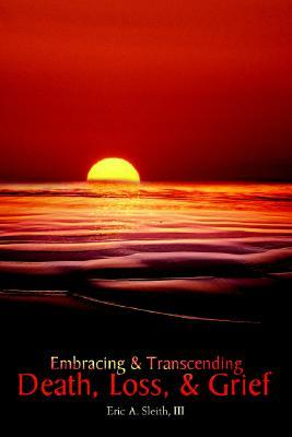 Embracing & Transcending Death, Loss, & Grief  by  Eric A. Sleith III