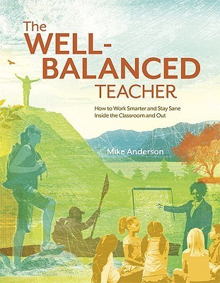 The Well-Balanced Teacher: How to Work Smarter and Stay Sane Inside the Classroom and Out Mike Anderson