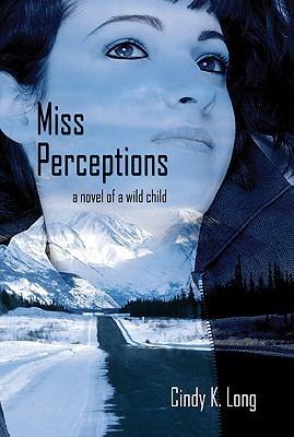 Miss Perceptions: A Novel of a Wild Child Cindy K. Long