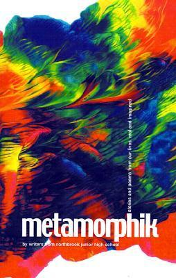 Metamorphik: Stories and Poems from Our Lives, Real and Imagined Writers from Northbrook Junior High Scho