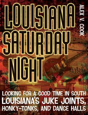 Louisiana Saturday Night: Looking for a Good Time in South Louisianas Juke Joints, Honky-Tonks, and Dance Halls  by  Alex V. Cook
