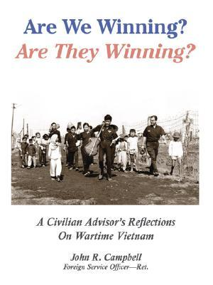 Are We Winning? Are They Winning?: A Civilian Advisors Reflections on Wartime Vietnam  by  John R. Campbell