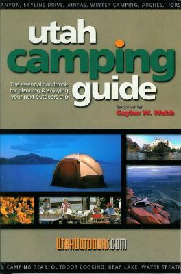 Utah Camping Guide: The Essential Handbook for Planning & Enjoying Your Next Outdoors Trip Gaylen W. Webb