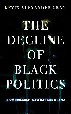 The Decline Of Black Politics: From Malcolm X To Barack Obama Kevin Alexander Gray
