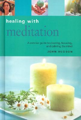 Healing with Meditation: A Concise Guide to Clearing, Focusing and Calming the Mind  by  John Hudson