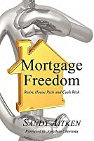 Mortgage Freedom: Retire House Rich and Cash Rich  by  Alexander Aitken