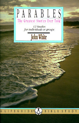Parables the Greatest Stories Ever Told: 12 Studies for Individuals or Groups  by  John  White