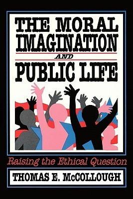 The Moral Imagination and Public Life: Raising the Ethical Question Thomas E. McCollough