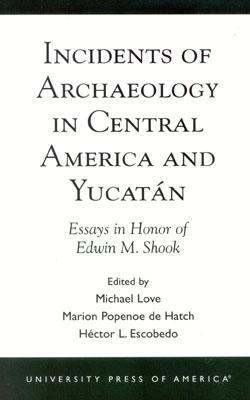 Incidents of Archaeology in Central America and Yucatan: Essays in Honor of Edwin M. Shook Michael Love