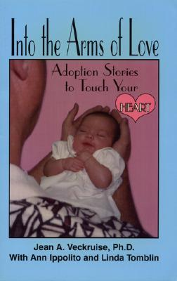 Into the Arms of Love: Adoption Stories to Touch Your Heart  by  Jean A. Veckruise