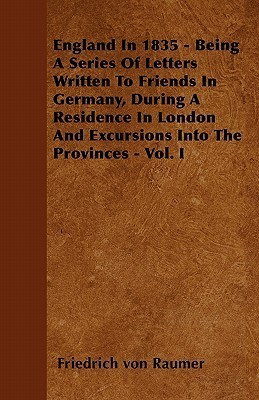 England in 1835 - Being a Series of Letters Written to Friends in Germany, During a Residence in London and Excursions Into the Provinces - Vol. I  by  Friedrich von Raumer
